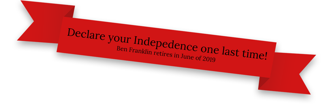 Declare your Independence one last time! Ben Franklin retires in June of 2019